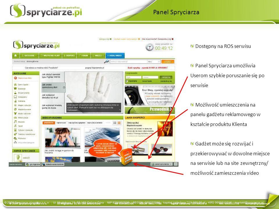 Panel Spryciarza Dostępny na ROS serwisu Panel Spryciarza umożliwia Userom szybkie poruszanie się po serwisie Możliwość umieszczenia na panelu gadżetu reklamowego w kształcie produktu Klienta Gadżet może się rozwijać i przekierowywać w dowolne miejsce na serwisie lub na site zewnętrzny/ możliwość zamieszczenia video © 2009 Spryciarze.pl spółka z o.