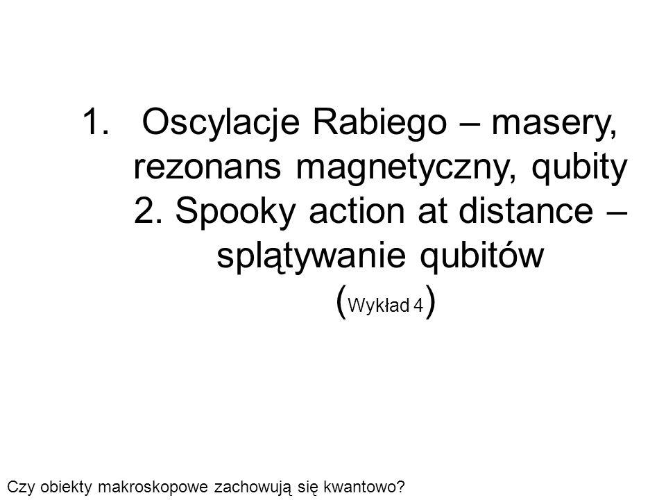 1.Oscylacje Rabiego – masery, rezonans magnetyczny, qubity 2. Spooky action at distance – splątywanie qubitów ( Wykład 4 ) Czy obiekty makroskopowe za