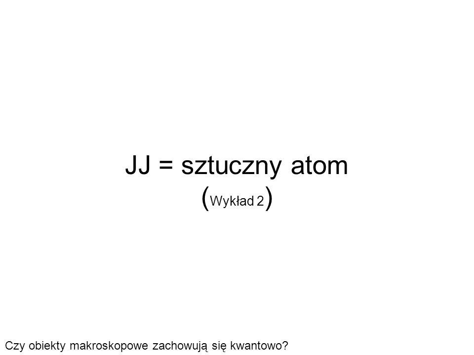 JJ = sztuczny atom ( Wykład 2 ) Czy obiekty makroskopowe zachowują się kwantowo?