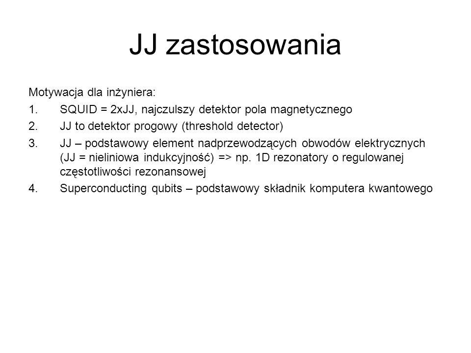 JJ zastosowania Motywacja dla inżyniera: 1.SQUID = 2xJJ, najczulszy detektor pola magnetycznego 2.JJ to detektor progowy (threshold detector) 3.JJ – podstawowy element nadprzewodzących obwodów elektrycznych (JJ = nieliniowa indukcyjność) => np.