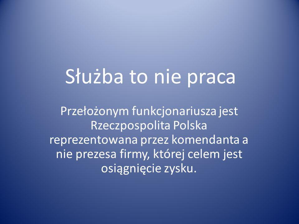 Służba to nie praca Przełożonym funkcjonariusza jest Rzeczpospolita Polska reprezentowana przez komendanta a nie prezesa firmy, której celem jest osią
