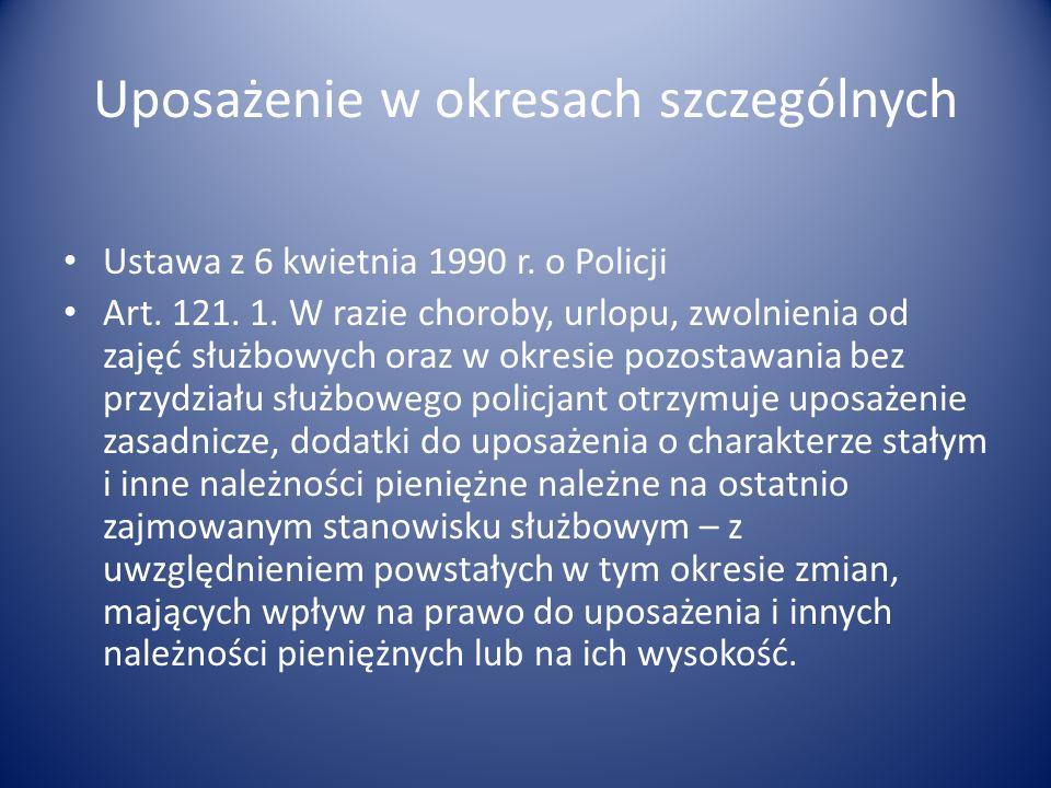 Uposażenie w okresach szczególnych Ustawa z 6 kwietnia 1990 r. o Policji Art. 121. 1. W razie choroby, urlopu, zwolnienia od zajęć służbowych oraz w o