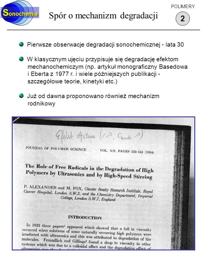 Spór o mechanizm degradacji 2 S onochemia POLIMERY Pierwsze obserwacje degradacji sonochemicznej - lata 30 W klasycznym ujęciu przypisuje się degradac