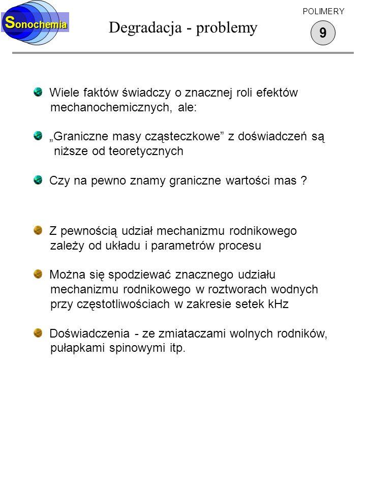 Degradacja - problemy 9 S onochemia POLIMERY Z pewnością udział mechanizmu rodnikowego zależy od układu i parametrów procesu Można się spodziewać znac