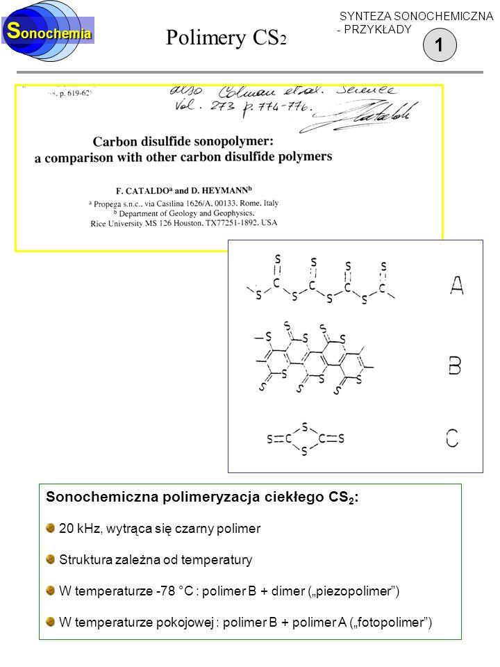 Polimery CS 2 1 S onochemia SYNTEZA SONOCHEMICZNA - PRZYKŁADY Sonochemiczna polimeryzacja ciekłego CS 2 : 20 kHz, wytrąca się czarny polimer Struktura zależna od temperatury W temperaturze -78 °C : polimer B + dimer (piezopolimer) W temperaturze pokojowej : polimer B + polimer A (fotopolimer)
