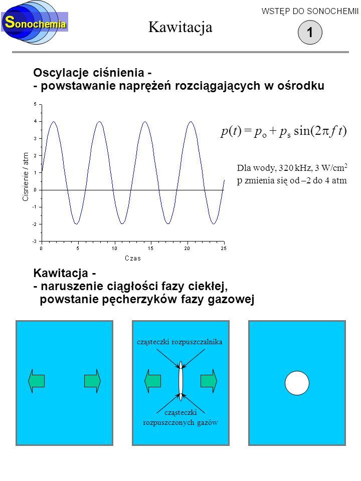 Kawitacja Oscylacje ciśnienia - - powstawanie naprężeń rozciągających w ośrodku 1 S onochemia WSTĘP DO SONOCHEMII Kawitacja - - naruszenie ciągłości fazy ciekłej, powstanie pęcherzyków fazy gazowej cząsteczki rozpuszczalnika cząsteczki rozpuszczonych gazów p(t) = p o + p s sin(2 f t) Dla wody, 320 kHz, 3 W/cm 2 p zmienia się od –2 do 4 atm