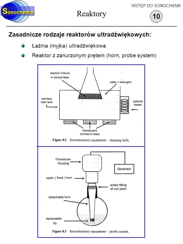 Reaktory S onochemia Zasadnicze rodzaje reaktorów ultradźwiękowych: Łażnia (myjka) ultradźwiękowa Reaktor z zanurzonym prętem (horn, probe system) 10 WSTĘP DO SONOCHEMII