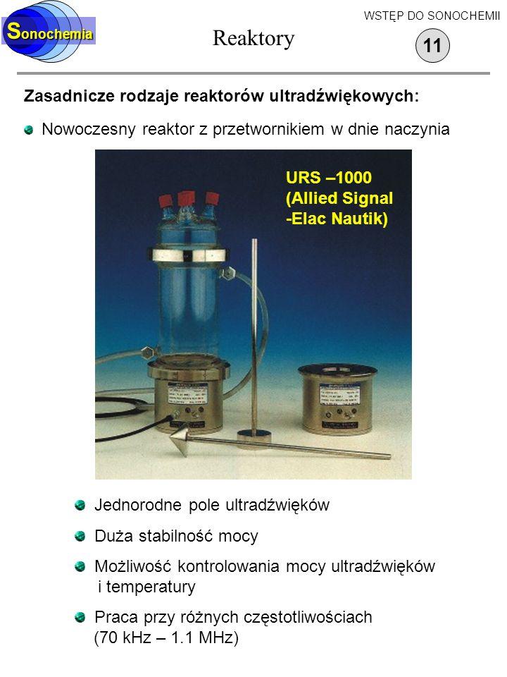 Reaktory S onochemia Zasadnicze rodzaje reaktorów ultradźwiękowych: Nowoczesny reaktor z przetwornikiem w dnie naczynia 11 WSTĘP DO SONOCHEMII Jednorodne pole ultradźwięków Duża stabilność mocy Możliwość kontrolowania mocy ultradźwięków i temperatury Praca przy różnych częstotliwościach (70 kHz – 1.1 MHz) URS –1000 (Allied Signal -Elac Nautik)
