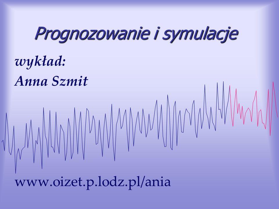 Prognozowanie i symulacje wykład: Anna Szmit www.oizet.p.lodz.pl/ania