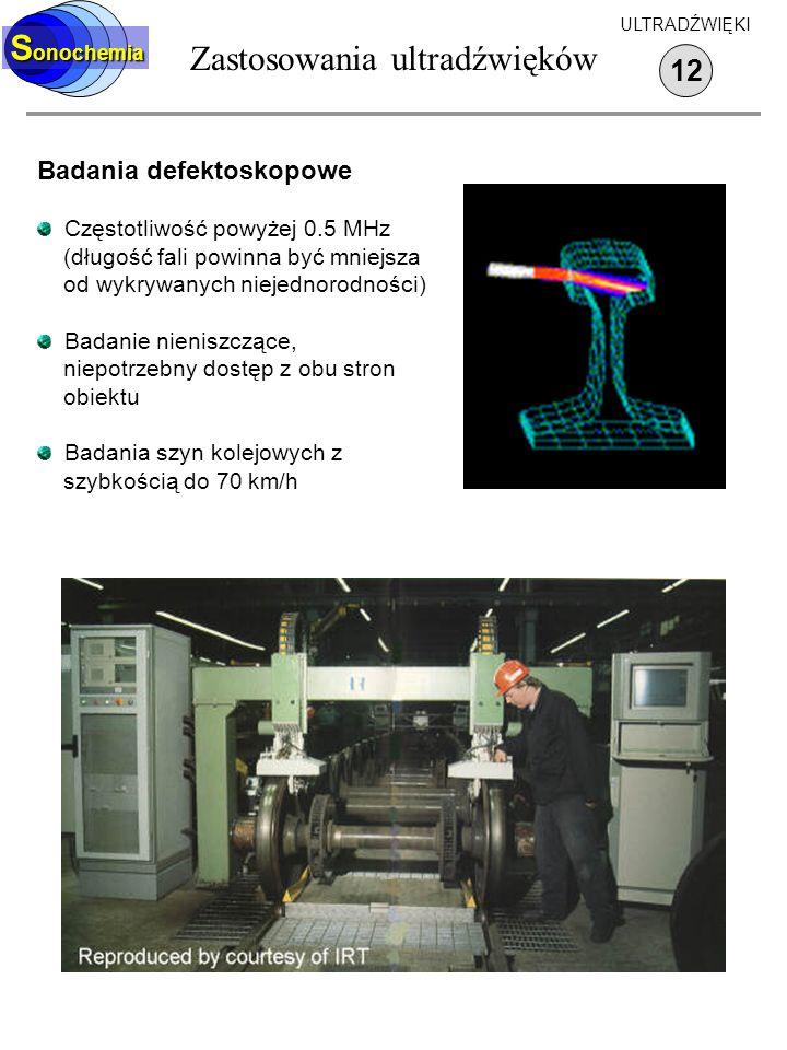 Zastosowania ultradźwięków 12 S onochemia ULTRADŹWIĘKI Badania defektoskopowe Częstotliwość powyżej 0.5 MHz (długość fali powinna być mniejsza od wykr