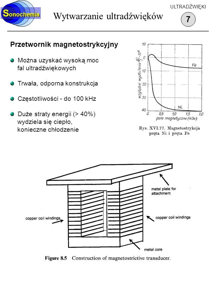 Wytwarzanie ultradźwięków 7 S onochemia ULTRADŹWIĘKI Przetwornik magnetostrykcyjny Można uzyskać wysoką moc fal ultradźwiękowych Trwała, odporna konst