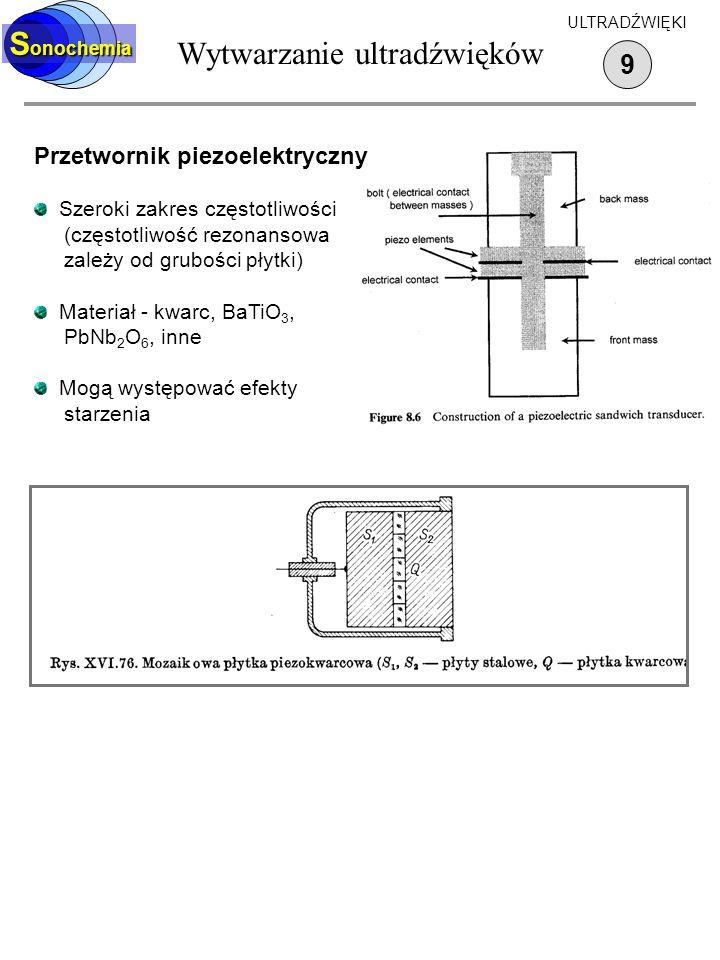 Wytwarzanie ultradźwięków 9 S onochemia ULTRADŹWIĘKI Przetwornik piezoelektryczny Szeroki zakres częstotliwości (częstotliwość rezonansowa zależy od g