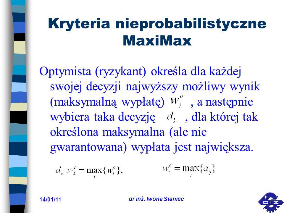14/01/11 dr inż. Iwona Staniec Kryteria nieprobabilistyczne MaxiMax Optymista (ryzykant) określa dla każdej swojej decyzji najwyższy możliwy wynik (ma