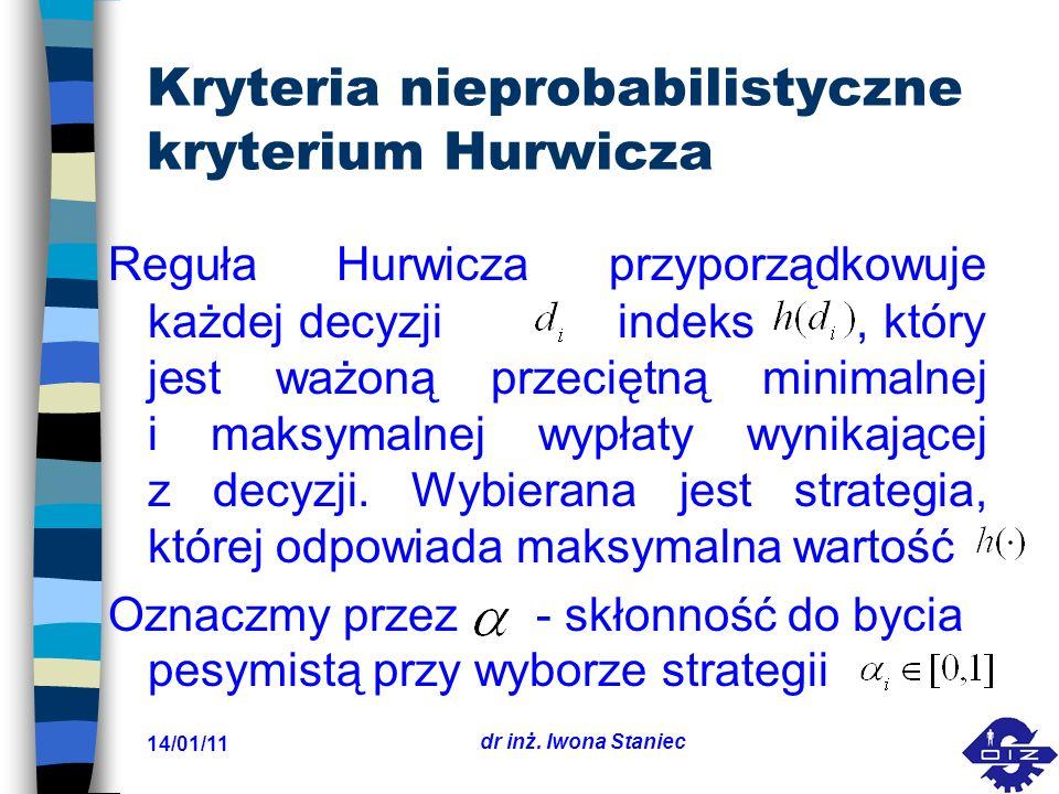 14/01/11 dr inż. Iwona Staniec Kryteria nieprobabilistyczne kryterium Hurwicza Reguła Hurwicza przyporządkowuje każdej decyzji indeks, który jest ważo