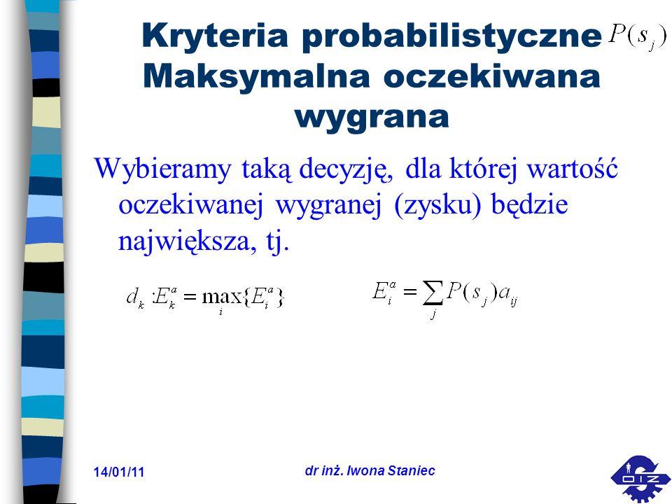 14/01/11 dr inż. Iwona Staniec Kryteria probabilistyczne Maksymalna oczekiwana wygrana Wybieramy taką decyzję, dla której wartość oczekiwanej wygranej