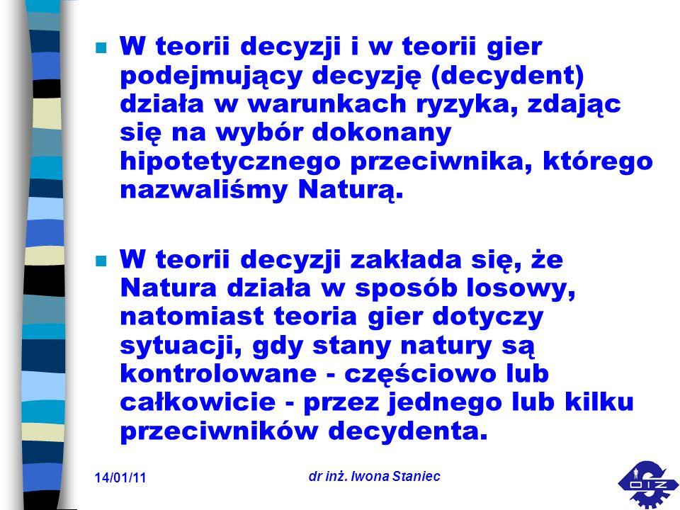 14/01/11 dr inż. Iwona Staniec n W teorii decyzji i w teorii gier podejmujący decyzję (decydent) działa w warunkach ryzyka, zdając się na wybór dokona