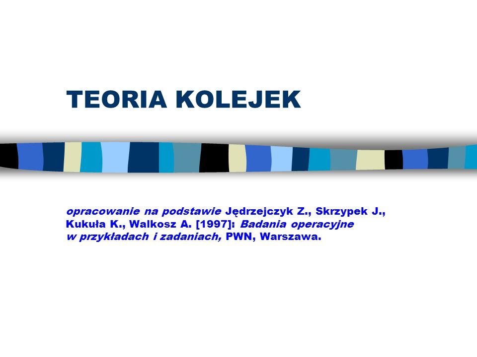 TEORIA KOLEJEK opracowanie na podstawie Jędrzejczyk Z., Skrzypek J., Kukuła K., Walkosz A. [1997]: Badania operacyjne w przykładach i zadaniach, PWN,