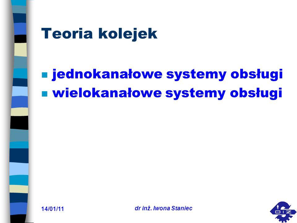 14/01/11 dr inż. Iwona Staniec Teoria kolejek n jednokanałowe systemy obsługi n wielokanałowe systemy obsługi