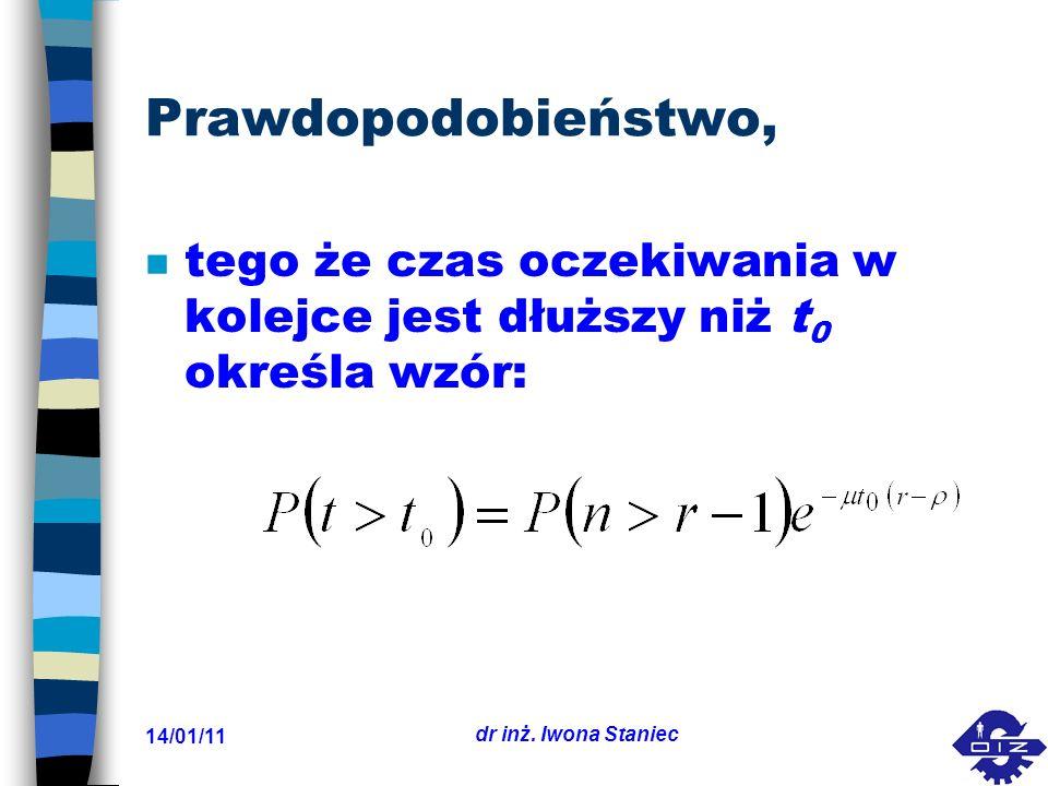 14/01/11 dr inż. Iwona Staniec Prawdopodobieństwo, n tego że czas oczekiwania w kolejce jest dłuższy niż t 0 określa wzór: