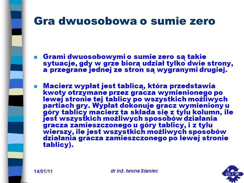 14/01/11 dr inż. Iwona Staniec Gra dwuosobowa o sumie zero n Grami dwuosobowymi o sumie zero są takie sytuacje, gdy w grze biorą udział tylko dwie str