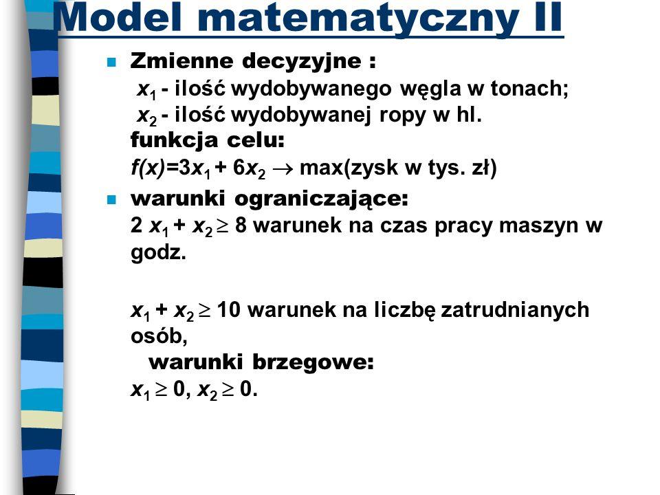 Model matematyczny II Zmienne decyzyjne : x 1 - ilość wydobywanego węgla w tonach; x 2 - ilość wydobywanej ropy w hl. funkcja celu: f(x)=3x 1 + 6x 2 m