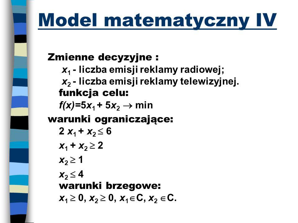 Model matematyczny IV Zmienne decyzyjne : x 1 - liczba emisji reklamy radiowej; x 2 - liczba emisji reklamy telewizyjnej. funkcja celu: f(x)=5x 1 + 5x