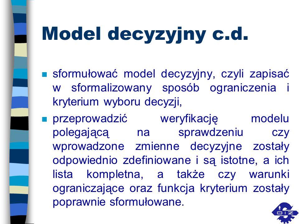 Model decyzyjny c.d. n sformułować model decyzyjny, czyli zapisać w sformalizowany sposób ograniczenia i kryterium wyboru decyzji, n przeprowadzić wer