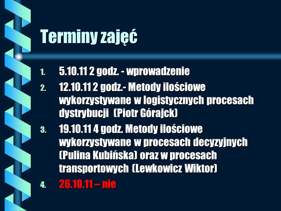 Terminy zajęć 1. 5.10.11 2 godz. - wprowadzenie 2. 12.10.11 2 godz.- Metody ilościowe wykorzystywane w logistycznych procesach dystrybucji (Piotr Góra