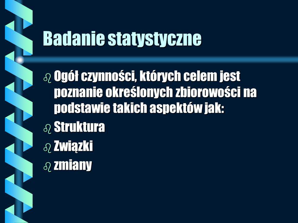 Badanie statystyczne b Ogół czynności, których celem jest poznanie określonych zbiorowości na podstawie takich aspektów jak: b Struktura b Związki b z