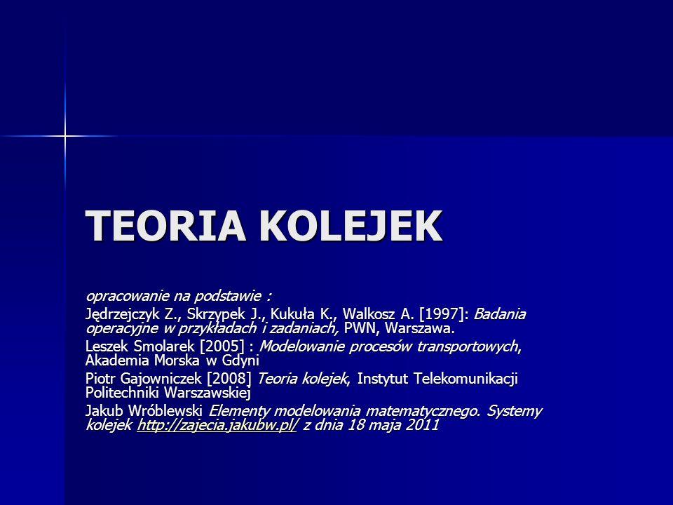 TEORIA KOLEJEK opracowanie na podstawie : Jędrzejczyk Z., Skrzypek J., Kukuła K., Walkosz A. [1997]: Badania operacyjne w przykładach i zadaniach, PWN