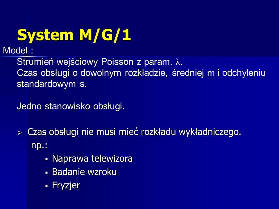 System M/G/1 Czas obsługi nie musi mieć rozkładu wykładniczego. Czas obsługi nie musi mieć rozkładu wykładniczego. np.: Naprawa telewizora Naprawa tel