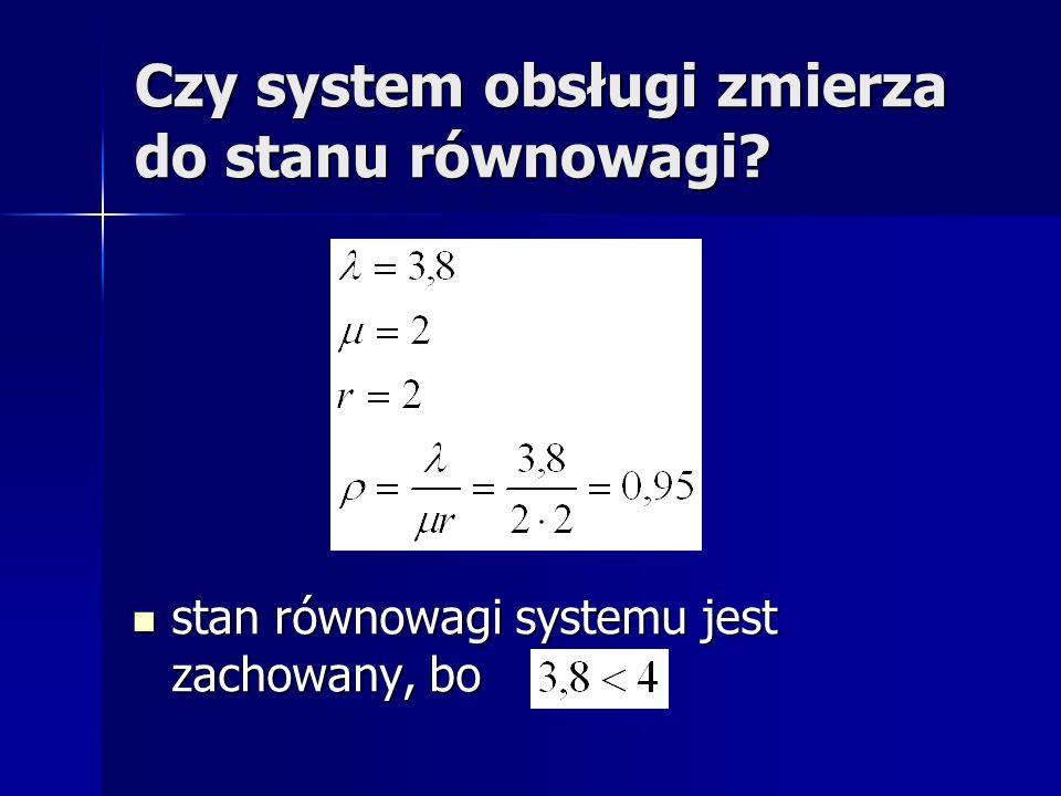Czy system obsługi zmierza do stanu równowagi? stan równowagi systemu jest zachowany, bo stan równowagi systemu jest zachowany, bo