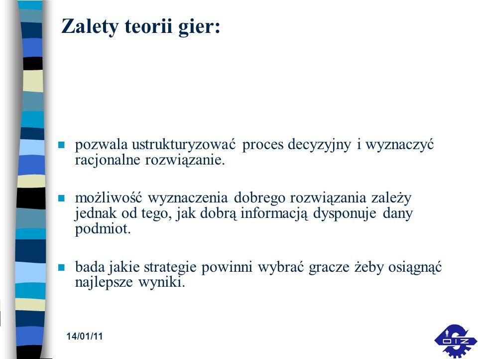 14/01/11 Zalety teorii gier: n pozwala ustrukturyzować proces decyzyjny i wyznaczyć racjonalne rozwiązanie. n możliwość wyznaczenia dobrego rozwiązani