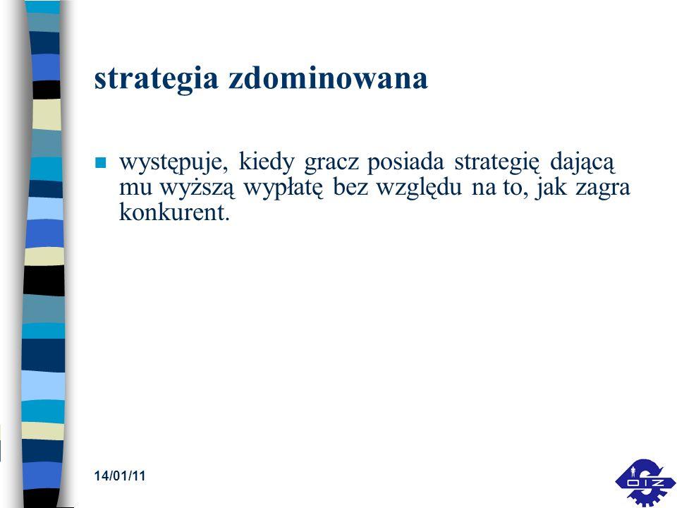 14/01/11 strategia zdominowana n występuje, kiedy gracz posiada strategię dającą mu wyższą wypłatę bez względu na to, jak zagra konkurent.