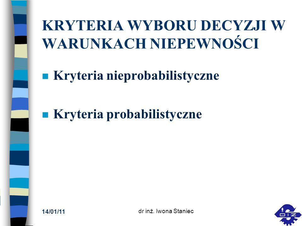 14/01/11 dr inż. Iwona Staniec KRYTERIA WYBORU DECYZJI W WARUNKACH NIEPEWNOŚCI n Kryteria nieprobabilistyczne n Kryteria probabilistyczne