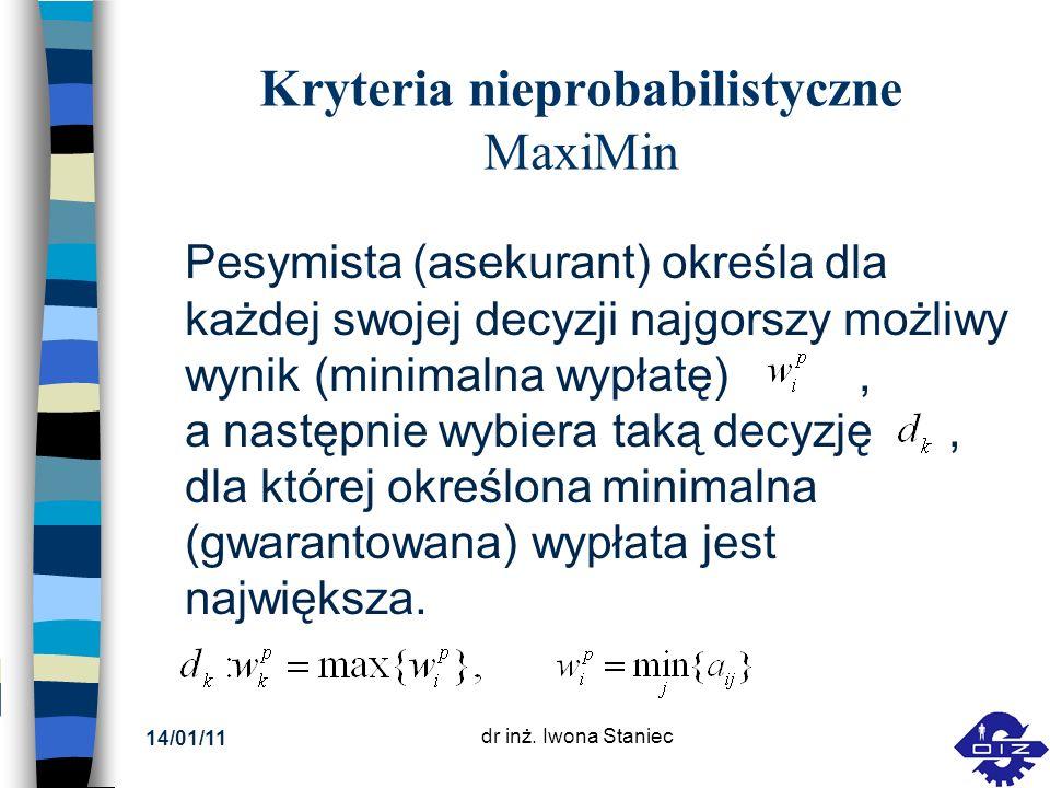 14/01/11 dr inż. Iwona Staniec Kryteria nieprobabilistyczne MaxiMin Pesymista (asekurant) określa dla każdej swojej decyzji najgorszy możliwy wynik (m