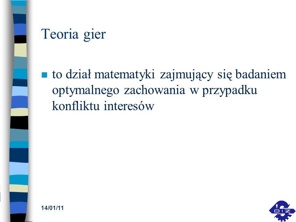 14/01/11 Teoria gier n to dział matematyki zajmujący się badaniem optymalnego zachowania w przypadku konfliktu interesów