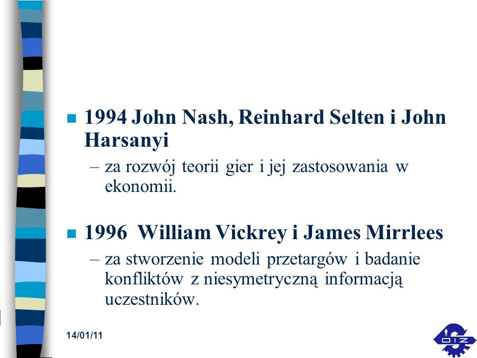 14/01/11 n 1994 John Nash, Reinhard Selten i John Harsanyi –za rozwój teorii gier i jej zastosowania w ekonomii. n 1996 William Vickrey i James Mirrle