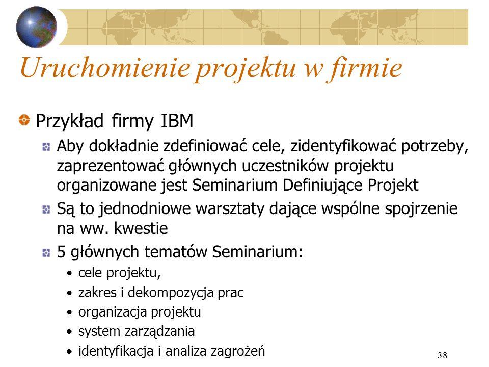 38 Uruchomienie projektu w firmie Przykład firmy IBM Aby dokładnie zdefiniować cele, zidentyfikować potrzeby, zaprezentować głównych uczestników proje