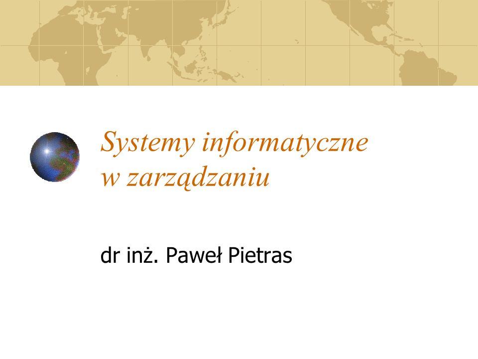 Systemy informatyczne w zarządzaniu dr inż. Paweł Pietras