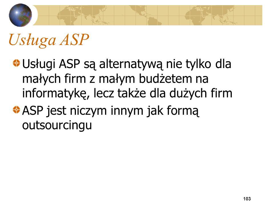 103 Usługa ASP Usługi ASP są alternatywą nie tylko dla małych firm z małym budżetem na informatykę, lecz także dla dużych firm ASP jest niczym innym j
