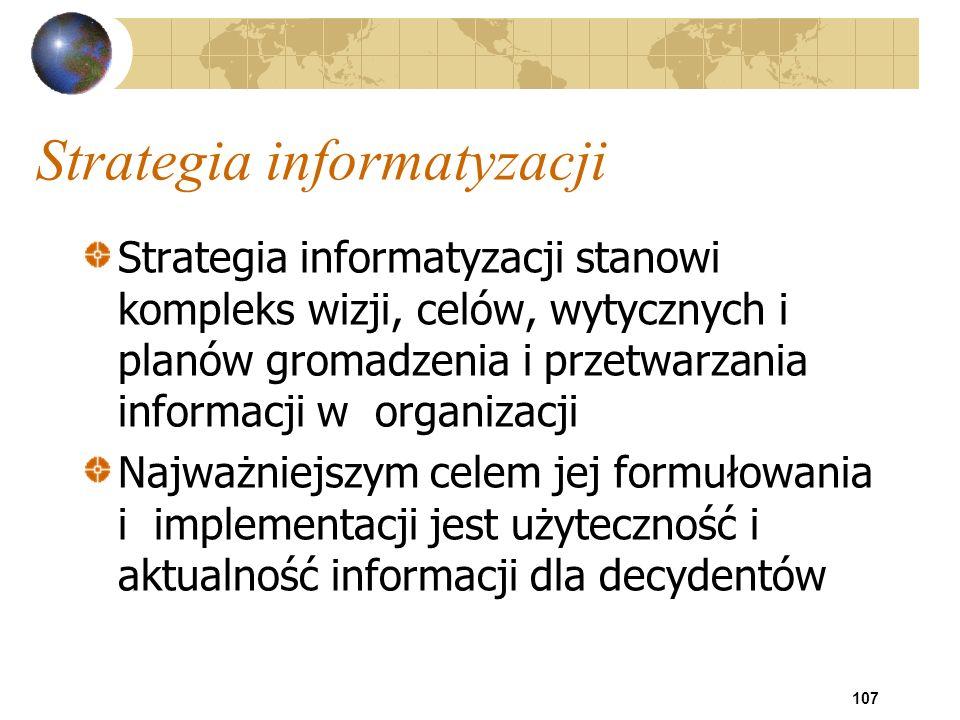 107 Strategia informatyzacji Strategia informatyzacji stanowi kompleks wizji, celów, wytycznych i planów gromadzenia i przetwarzania informacji w orga