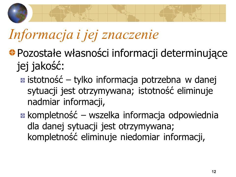 12 Informacja i jej znaczenie Pozostałe własności informacji determinujące jej jakość: istotność – tylko informacja potrzebna w danej sytuacji jest ot