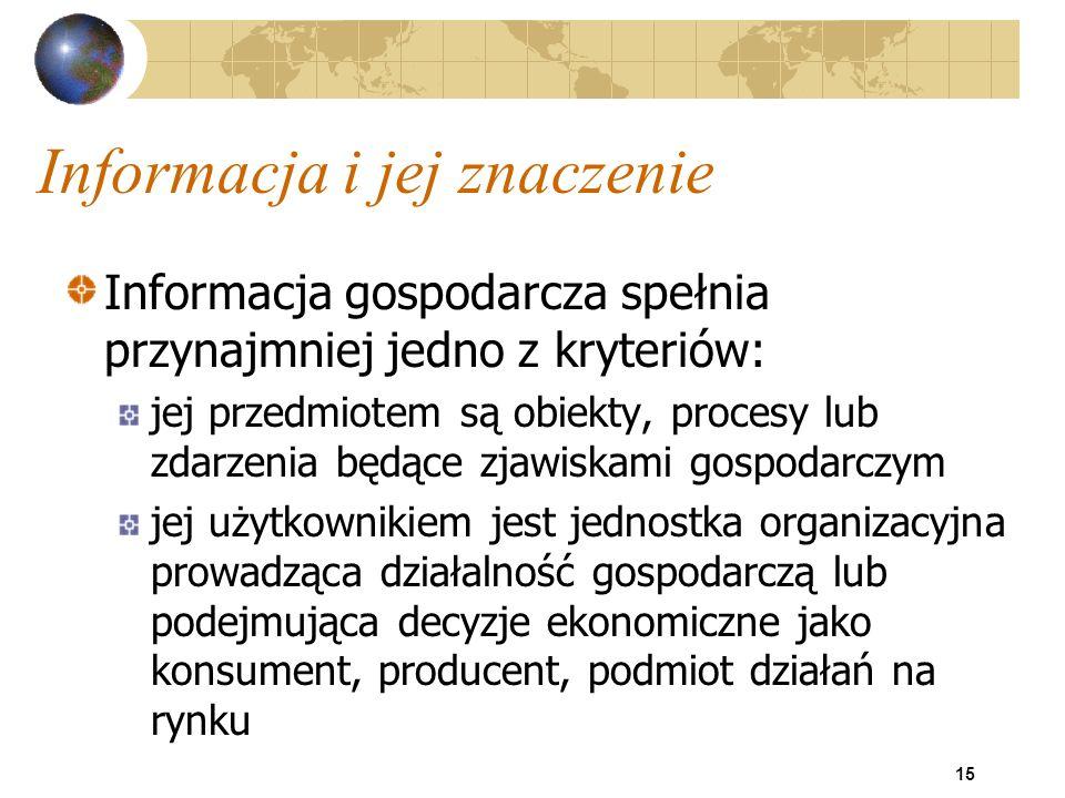 15 Informacja i jej znaczenie Informacja gospodarcza spełnia przynajmniej jedno z kryteriów: jej przedmiotem są obiekty, procesy lub zdarzenia będące