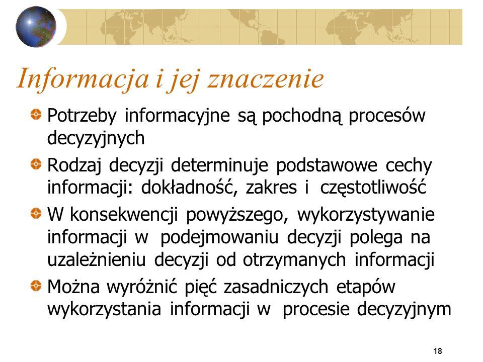 18 Informacja i jej znaczenie Potrzeby informacyjne są pochodną procesów decyzyjnych Rodzaj decyzji determinuje podstawowe cechy informacji: dokładnoś