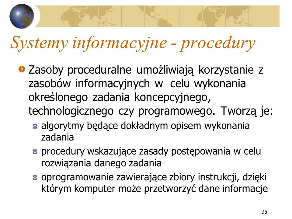 32 Systemy informacyjne - procedury Zasoby proceduralne umożliwiają korzystanie z zasobów informacyjnych w celu wykonania określonego zadania koncepcy