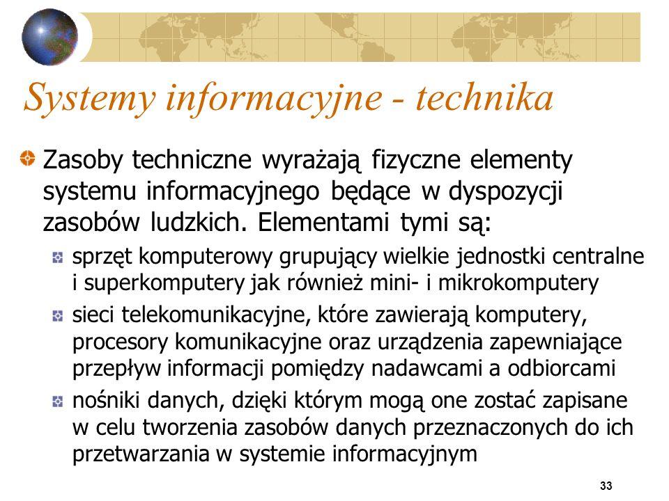 33 Systemy informacyjne - technika Zasoby techniczne wyrażają fizyczne elementy systemu informacyjnego będące w dyspozycji zasobów ludzkich. Elementam