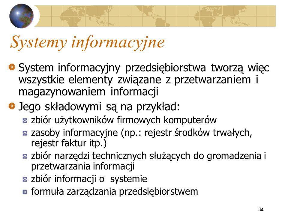34 Systemy informacyjne System informacyjny przedsiębiorstwa tworzą więc wszystkie elementy związane z przetwarzaniem i magazynowaniem informacji Jego