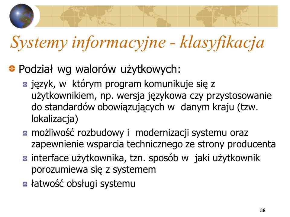 38 Systemy informacyjne - klasyfikacja Podział wg walorów użytkowych: język, w którym program komunikuje się z użytkownikiem, np. wersja językowa czy