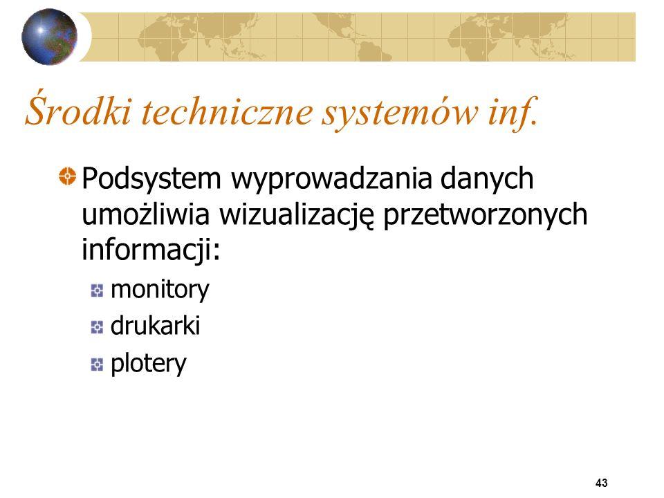 43 Środki techniczne systemów inf. Podsystem wyprowadzania danych umożliwia wizualizację przetworzonych informacji: monitory drukarki plotery